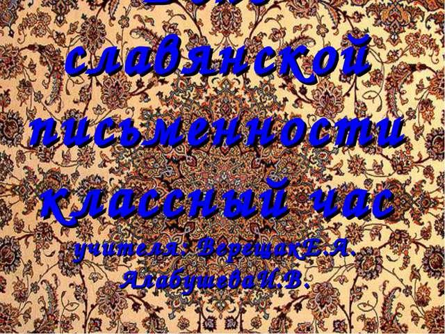 День славянской письменности классный час учителя: ВерещакЕ.А. АлабушеваИ.В.