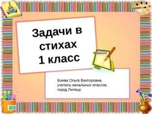 Задачи в стихах 1 класс Боева Ольга Викторовна, учитель начальных классов, го