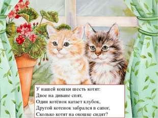 У нашей кошки шесть котят: Двое на диване спят, Один котёнок катает клубок, Д