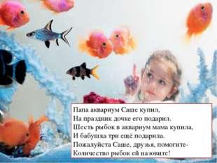 Папа аквариум Саше купил, На праздник дочке его подарил. Шесть рыбок в аквари