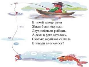 В тихой заводи реки Жили-были окуньки. Двух поймали рыбаки, А семь в реке ост