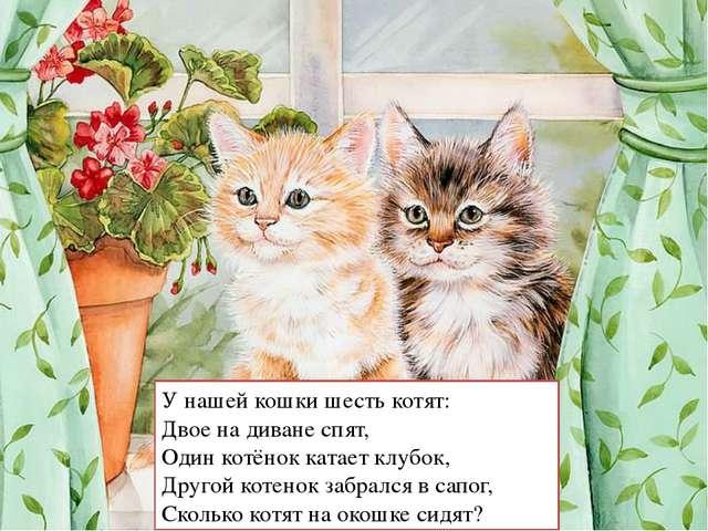 У нашей кошки шесть котят: Двое на диване спят, Один котёнок катает клубок, Д...
