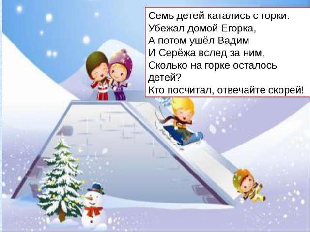 Семь детей катались с горки. Убежал домой Егорка, А потом ушёл Вадим И Серёжа...
