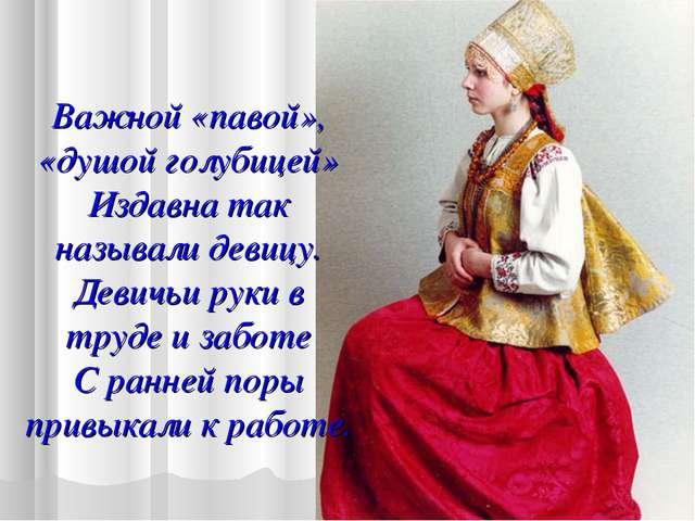 Важной «павой», «душой голубицей» Издавна так называли девицу. Девичьи руки в...