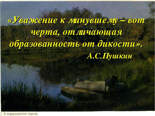 «Уважение к минувшему – вот черта, отличающая образованность от дикости». А.С...