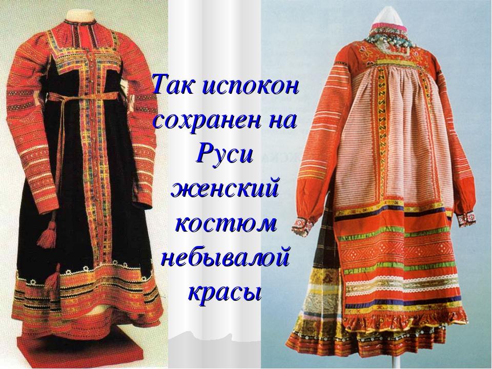 Так испокон сохранен на Руси женский костюм небывалой красы