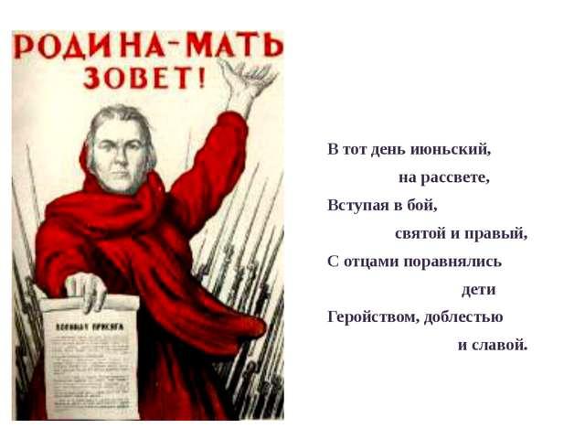 В тот день июньский, на рассвете, Вступая в бой, святой и правый, С отцами п...
