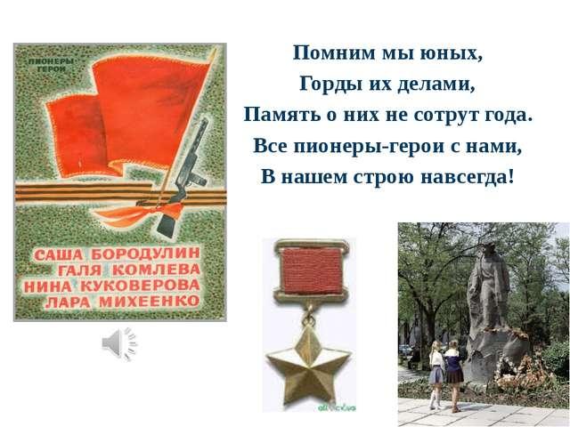 Помним мы юных, Горды их делами, Память о них не сотрут года. Все пионеры-ге...