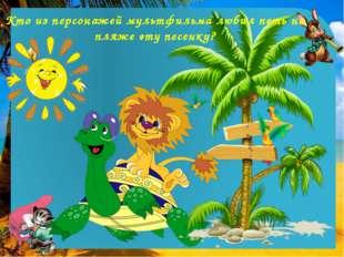 Кто из персонажей мультфильма любил петь на пляже эту песенку?