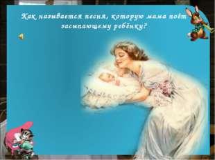 Как называется песня, которую мама поёт засыпающему ребёнку?