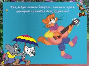 Как зовут самого доброго, поющего кота, который призывал всех дружить?