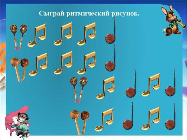 Сыграй ритмический рисунок.