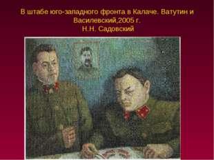 В штабе юго-западного фронта в Калаче. Ватутин и Василевский,2005 г. Н.Н. Сад