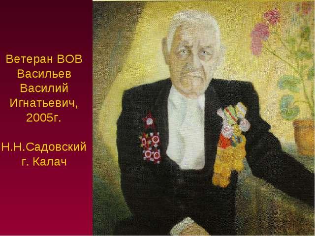 Ветеран ВОВ Васильев Василий Игнатьевич, 2005г. Н.Н.Садовский г. Калач