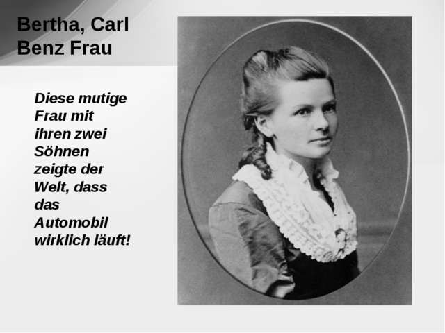 Bertha, Carl Benz Frau Diese mutige Frau mit ihren zwei Söhnen zeigte der We...