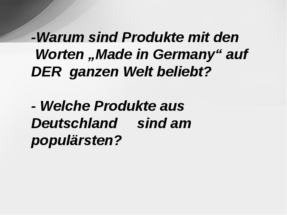 """-Warum sind Produkte mit den Worten """"Made in Germany"""" auf DER ganzen Welt bel..."""