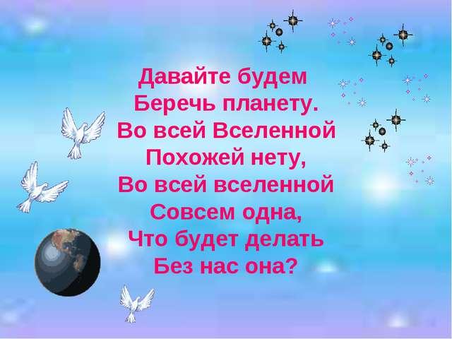 Давайте будем Беречь планету. Во всей Вселенной Похожей нету, Во всей вселенн...