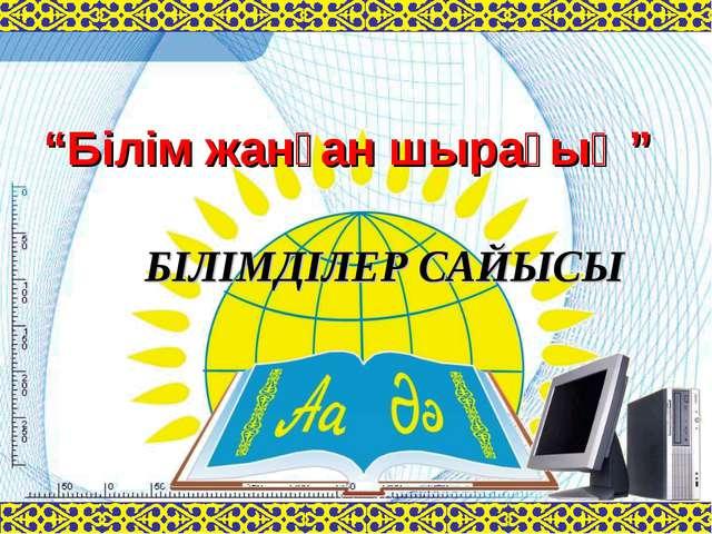 """""""Білім жанған шырағың"""" БІЛІМДІЛЕР САЙЫСЫ"""