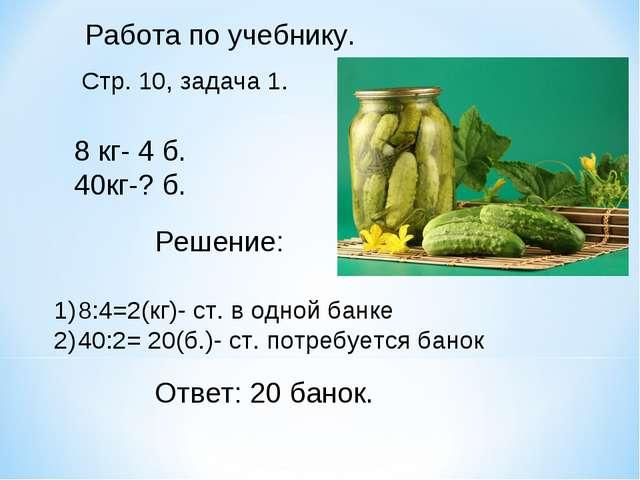 Работа по учебнику. Стр. 10, задача 1. 8 кг- 4 б. 40кг-? б. Решение: 8:4=2(кг...