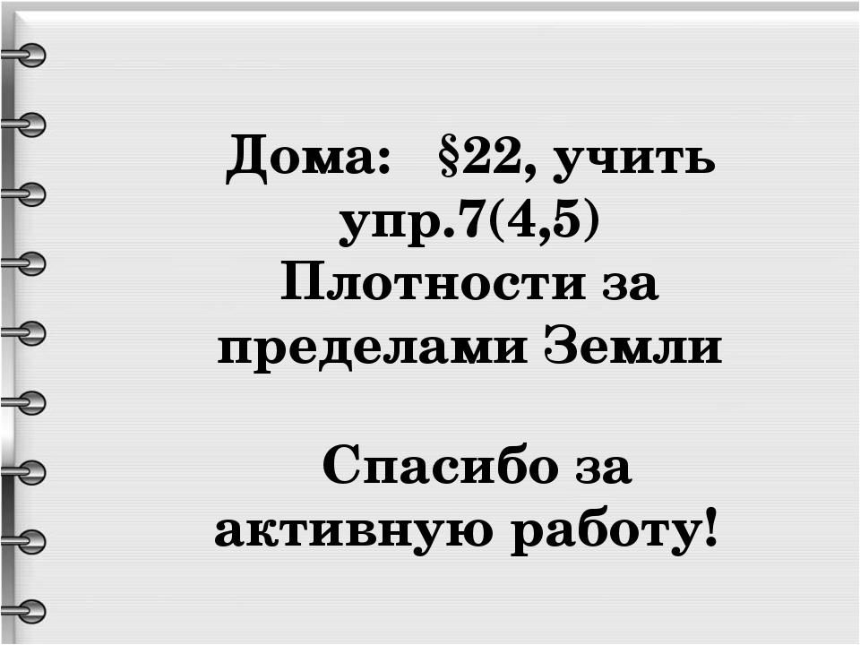 Дома: §22, учить упр.7(4,5) Плотности за пределами Земли Спасибо за активную...