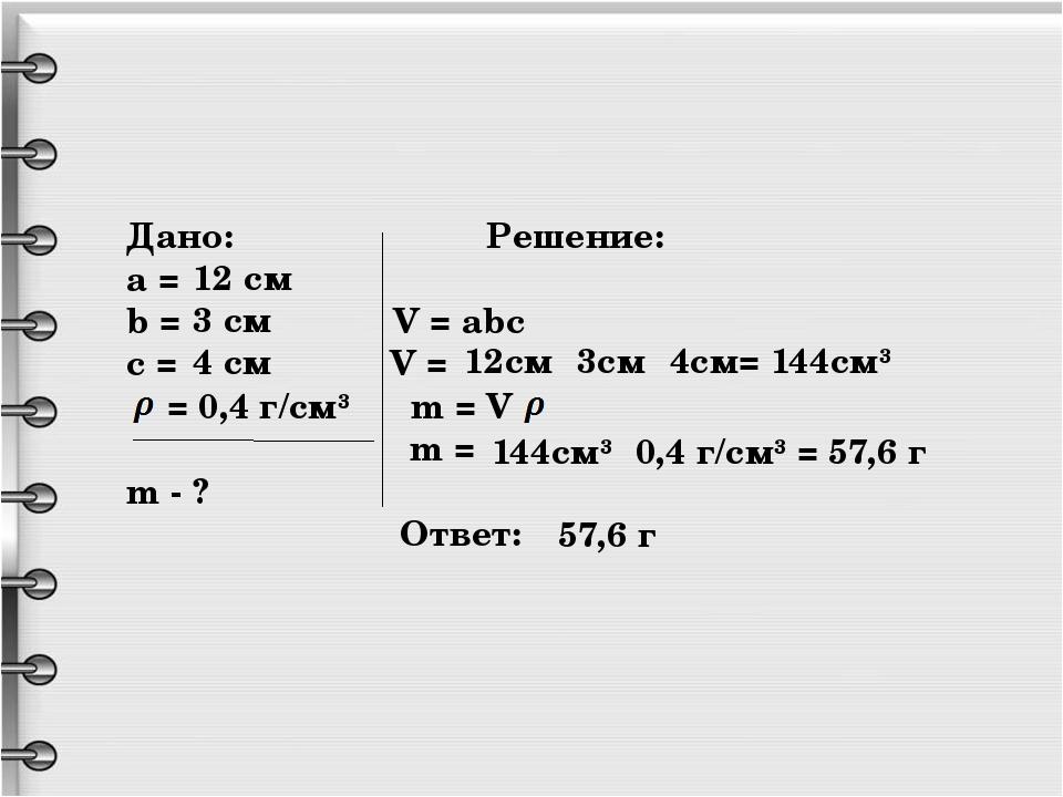 Дано: Решение: a = b = V = abc c = V = = 0,4 г/см³ m = V· m = m - ? Ответ: 1...