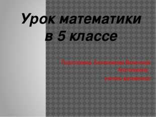 Подготовила: Болясникова Валентина Анатольевна, учитель математики Урок мате