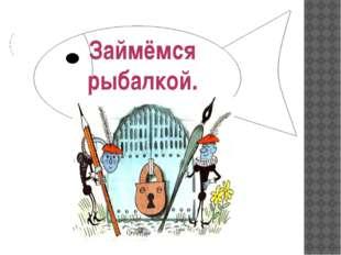 Займёмся рыбалкой.