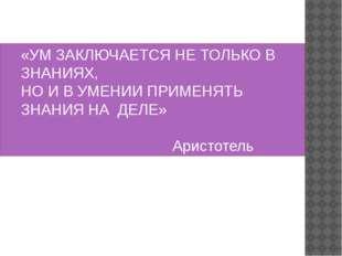 «УМ ЗАКЛЮЧАЕТСЯ НЕ ТОЛЬКО В ЗНАНИЯХ, НО И В УМЕНИИ ПРИМЕНЯТЬ ЗНАНИЯ НА ДЕЛЕ»