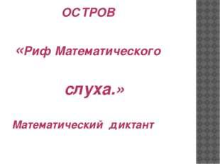 ОСТРОВ «Риф Математического слуха.» Математический диктант