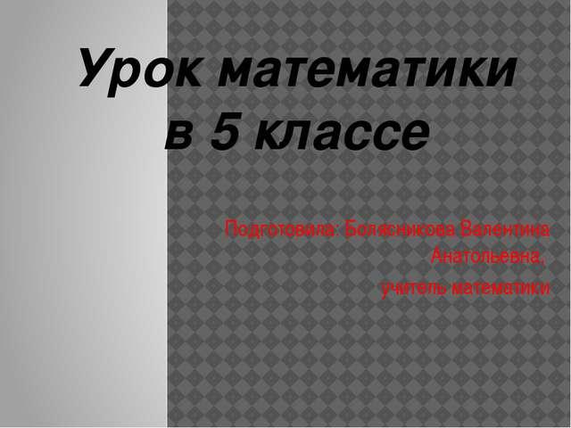 Подготовила: Болясникова Валентина Анатольевна, учитель математики Урок мате...