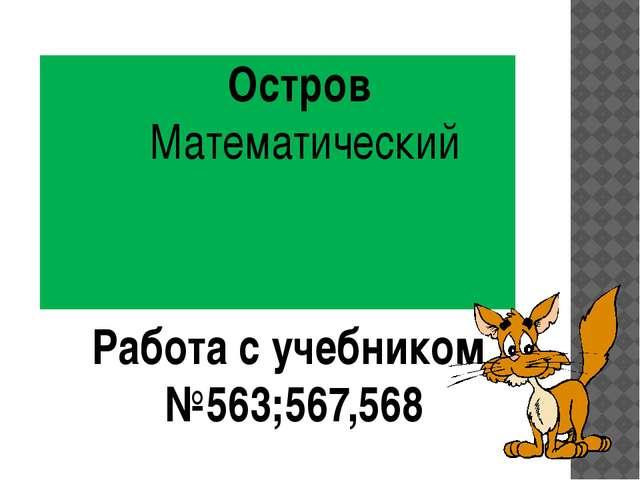 Остров Математический Работа с учебником №563;567,568