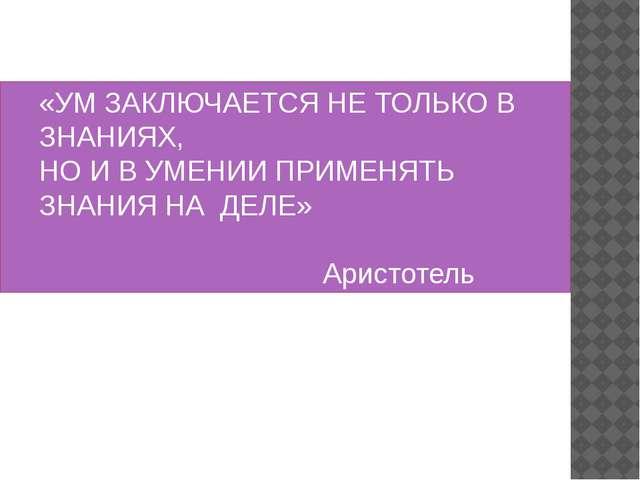 «УМ ЗАКЛЮЧАЕТСЯ НЕ ТОЛЬКО В ЗНАНИЯХ, НО И В УМЕНИИ ПРИМЕНЯТЬ ЗНАНИЯ НА ДЕЛЕ»...
