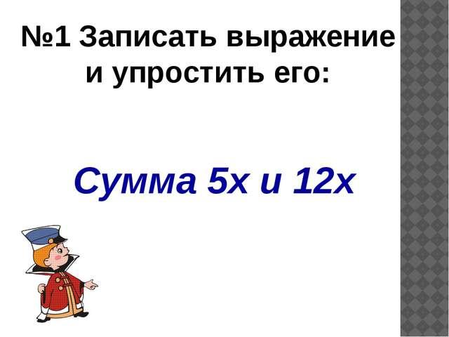 Сумма 5х и 12х  №1 Записать выражение и упростить его: