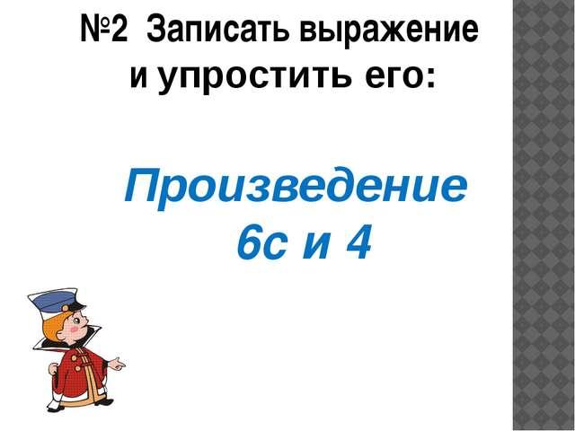 Произведение 6с и 4 №2 Записать выражение и упростить его: