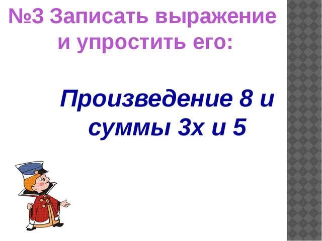 Произведение 8 и суммы 3х и 5 №3 Записать выражение и упростить его: