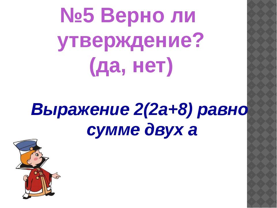 \ Выражение 2(2а+8) равно сумме двух а №5 Верно ли утверждение? (да, нет)