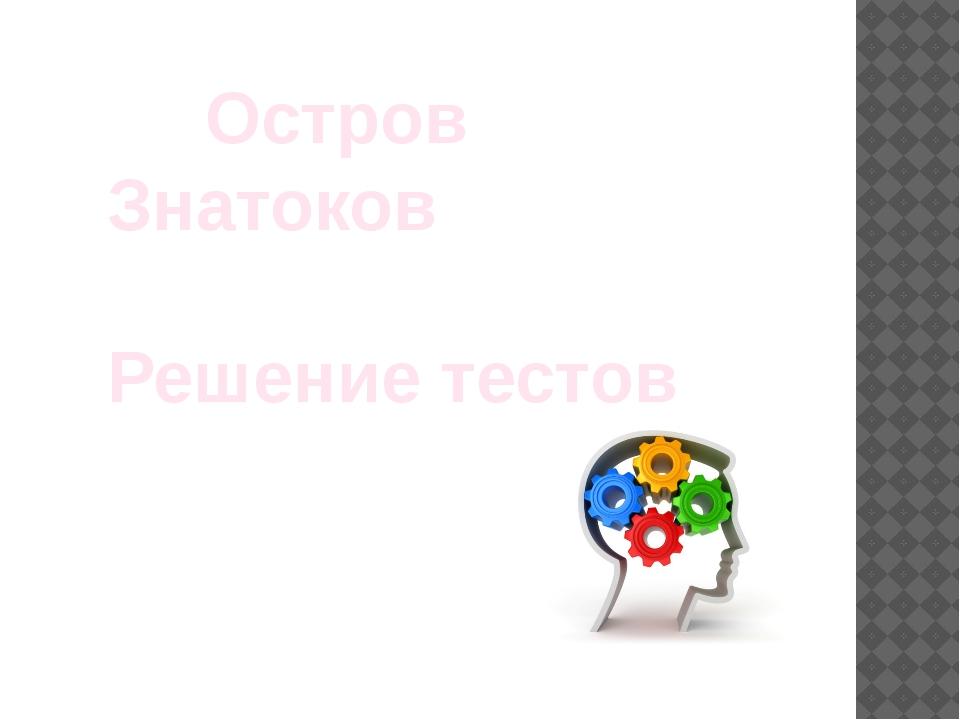 Остров Знатоков Решение тестов