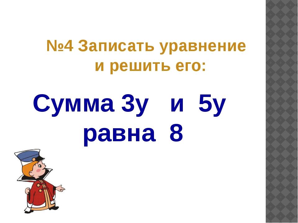 Сумма 3y и 5y равна 8 №4 Записать уравнение и решить его: