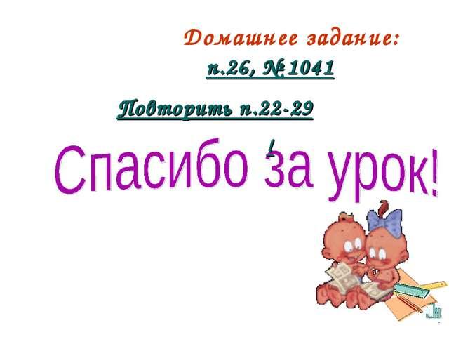 Домашнее задание: п.26, № 1041 Повторить п.22-29 !