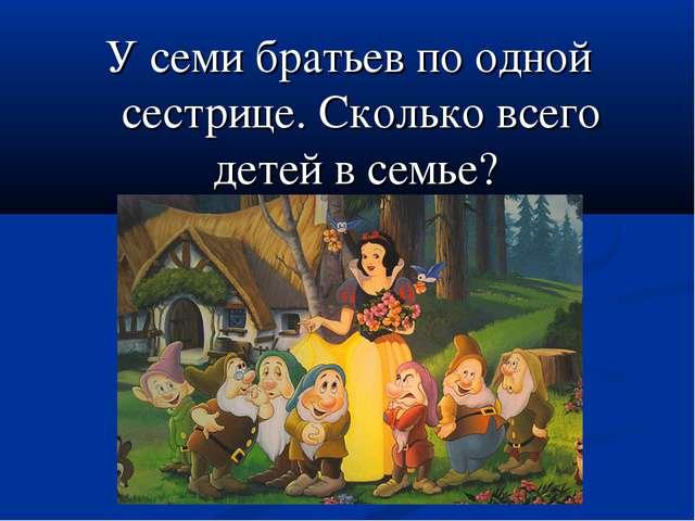 У семи братьев по одной сестрице. Сколько всего детей в семье?