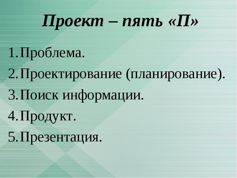 Проект – пять «П» Проблема. Проектирование (планирование). Поиск информации....