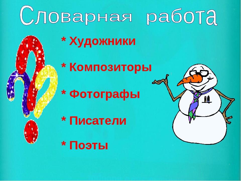 * Художники * Композиторы * Фотографы * Писатели * Поэты