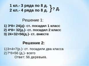 1 кл.- 3 ряда по 8 д. 2 кл.- 4 ряда по 8 д. ? Д. } Решение 1: 1) 3*8= 24(д)-