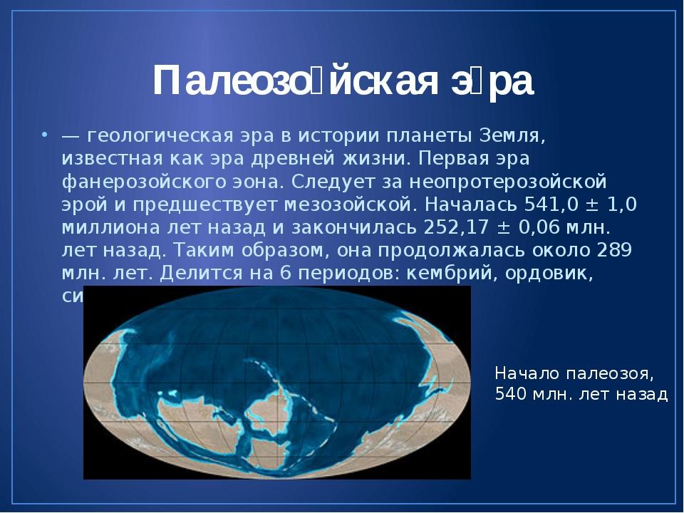 Палеозо́йская э́ра — геологическая эра в истории планеты Земля, известная как...