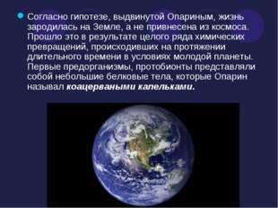 Согласно гипотезе, выдвинутой Опариным, жизнь зародилась на Земле, а не привн