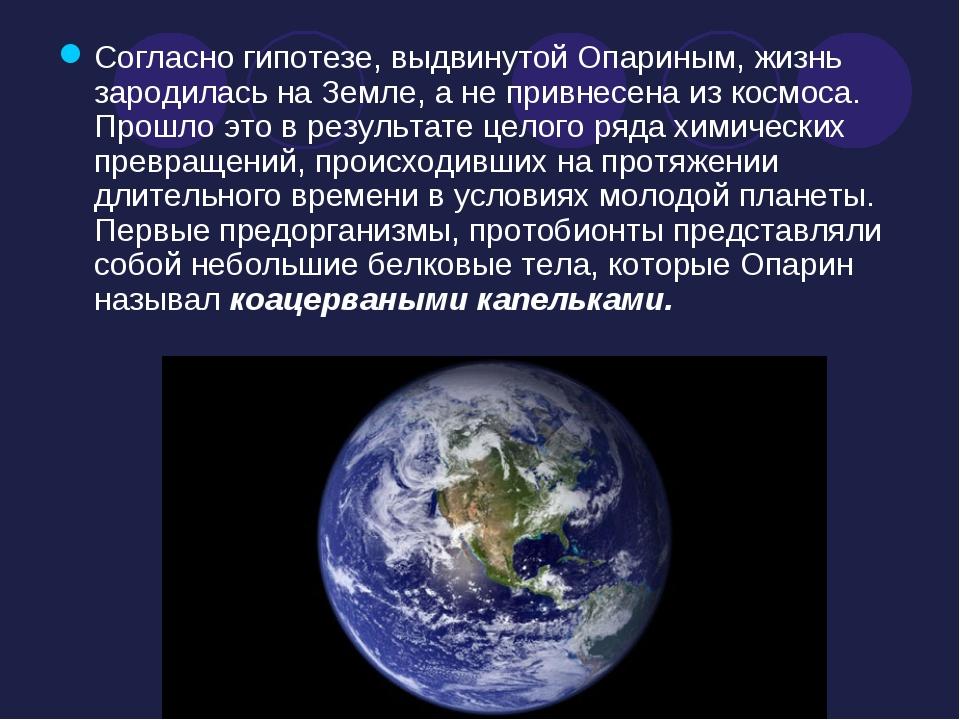 Согласно гипотезе, выдвинутой Опариным, жизнь зародилась на Земле, а не привн...