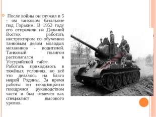 После войны он служил в 5 - ом танковом батальоне под Горьким. В 1953 году е