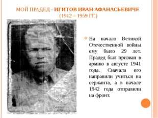 МОЙ ПРАДЕД - ИГИТОВ ИВАН АФАНАСЬЕВИЧЕ (1912 – 1959 ГГ.) На начало Великой Оте