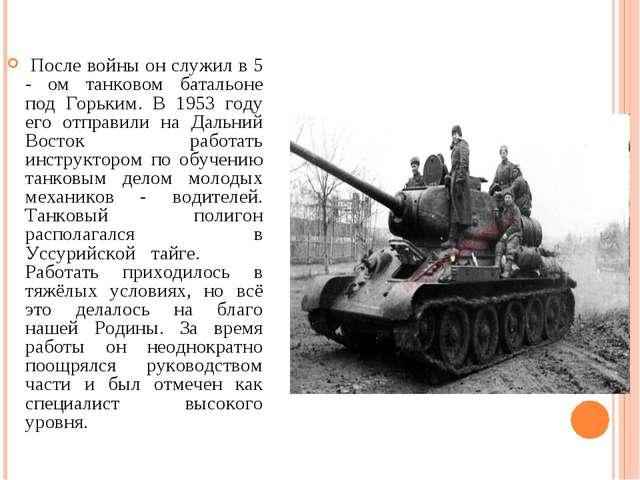 После войны он служил в 5 - ом танковом батальоне под Горьким. В 1953 году е...