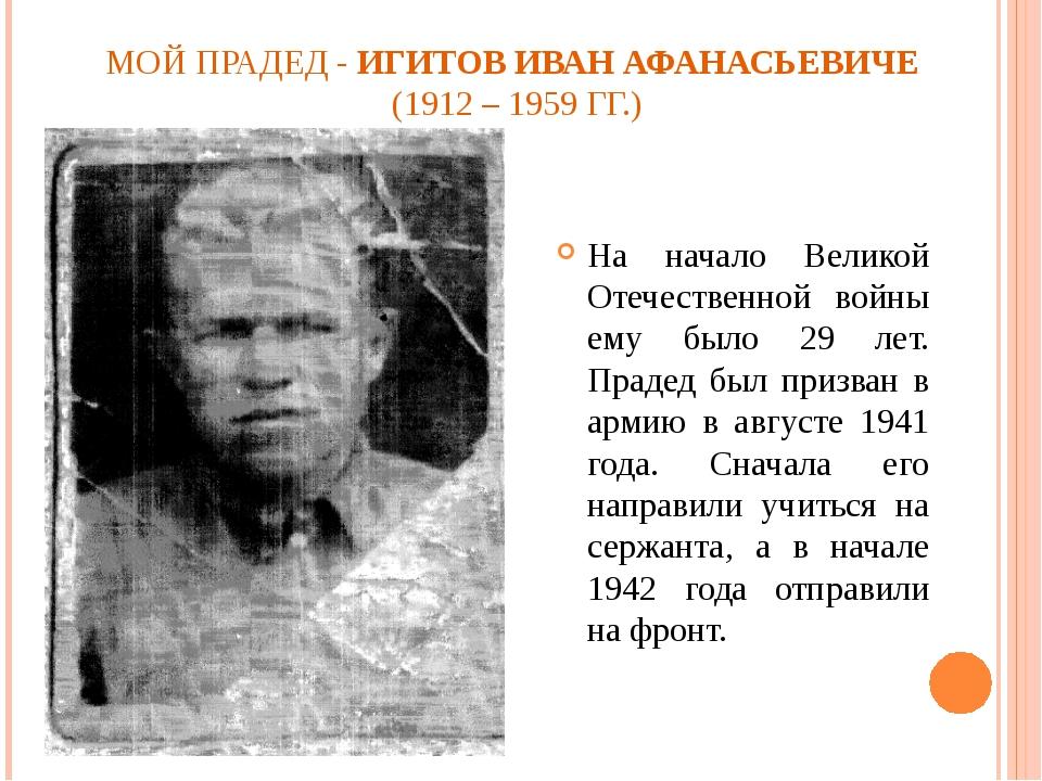 МОЙ ПРАДЕД - ИГИТОВ ИВАН АФАНАСЬЕВИЧЕ (1912 – 1959 ГГ.) На начало Великой Оте...